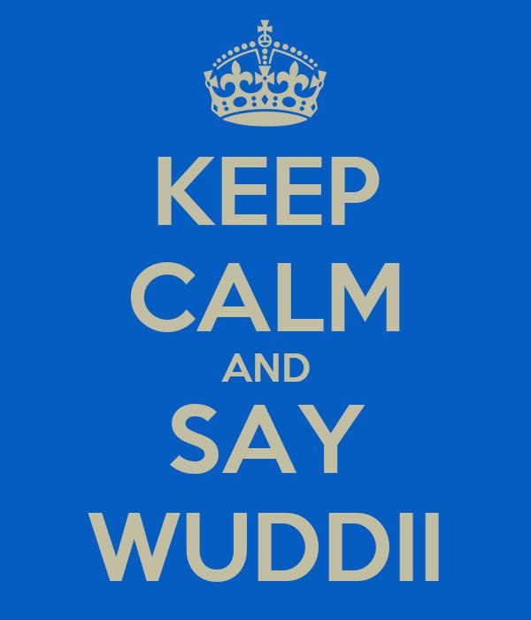 KEEP CALM AND SAY WUDDII