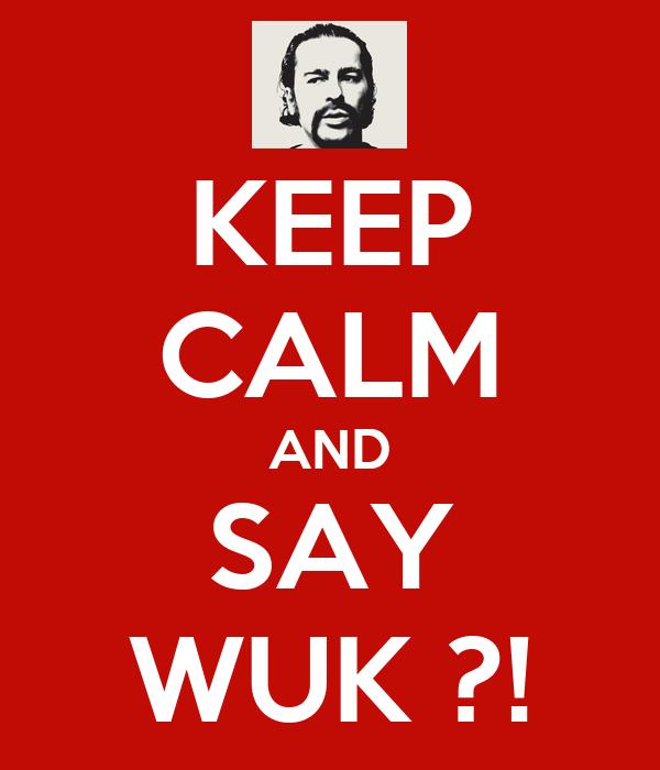KEEP CALM AND SAY WUK ?!