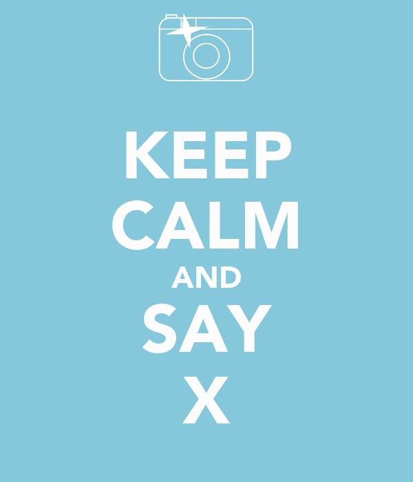KEEP CALM AND SAY X