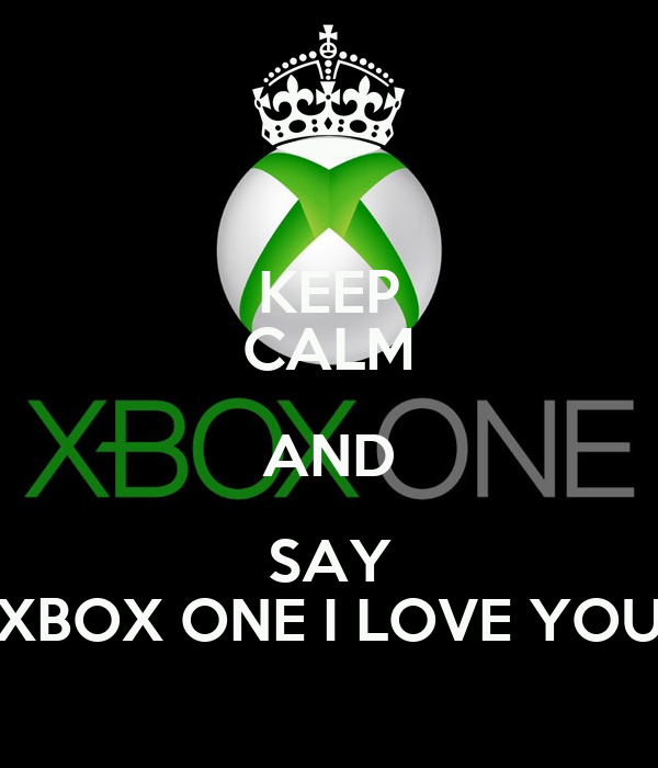 KEEP CALM AND SAY XBOX ONE I LOVE YOU