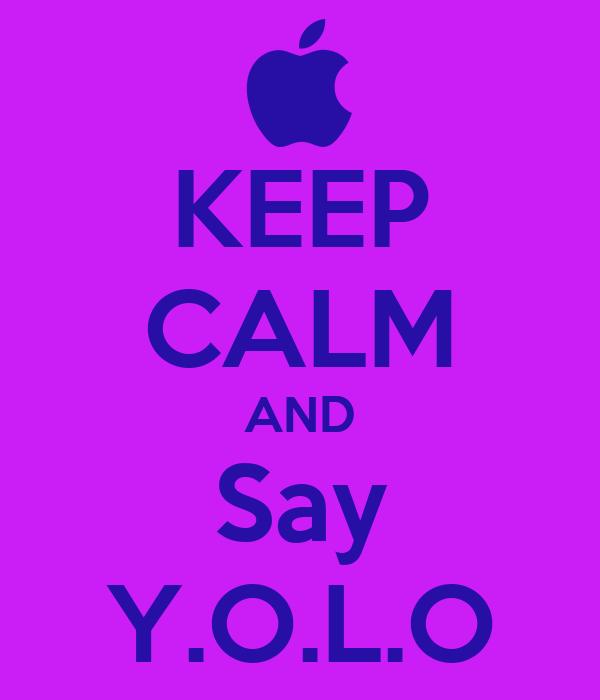 KEEP CALM AND Say Y.O.L.O