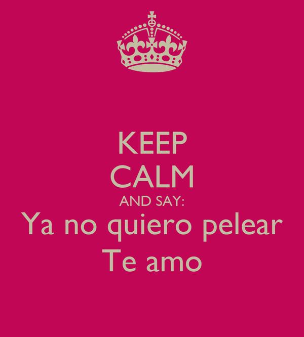 KEEP CALM AND SAY: Ya no quiero pelear Te amo