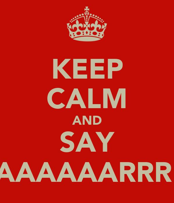 KEEP CALM AND SAY YAAAAAARRR!!