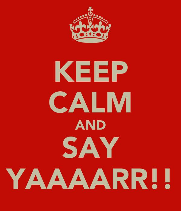 KEEP CALM AND SAY YAAAARR!!