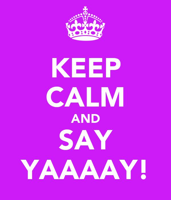 KEEP CALM AND SAY YAAAAY!
