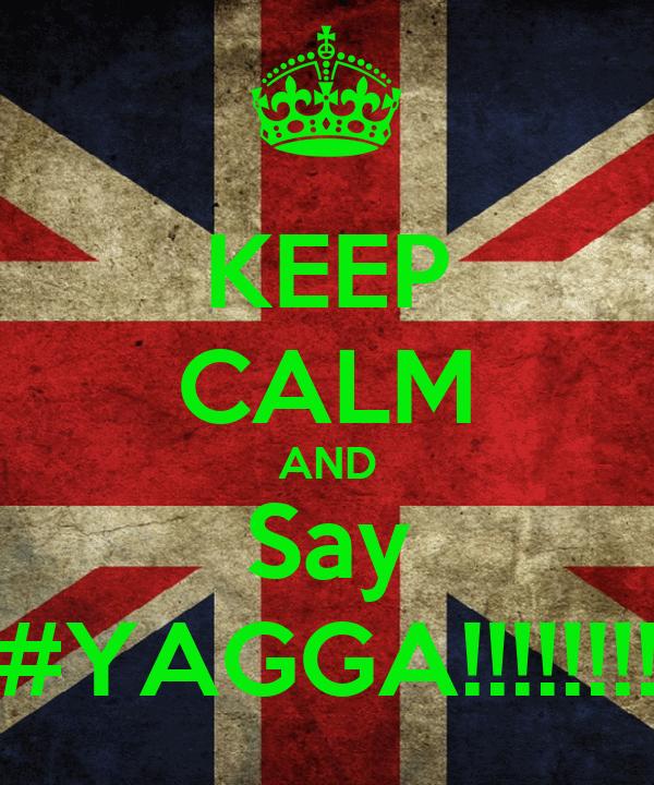 KEEP CALM AND Say #YAGGA!!!!!!!!