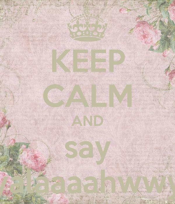 KEEP CALM AND say yalaaaahwwy