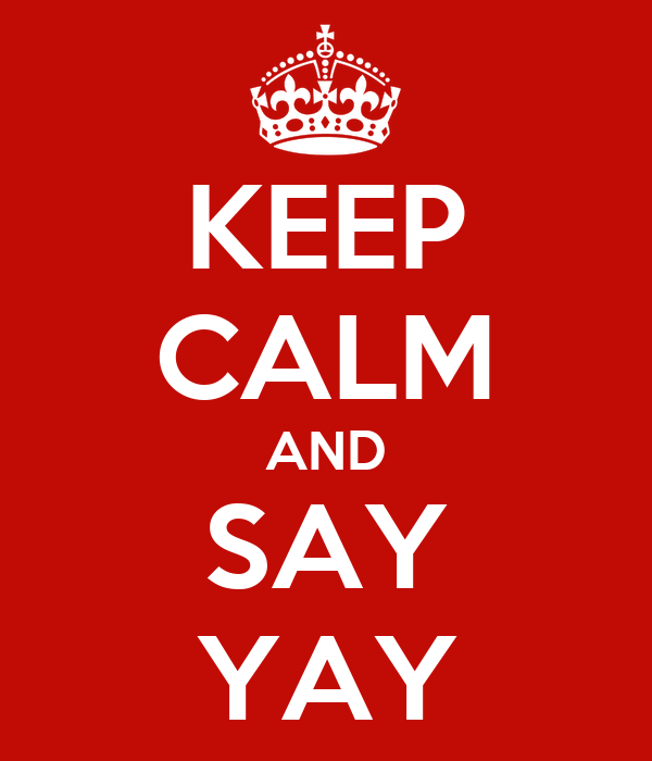 KEEP CALM AND SAY YAY