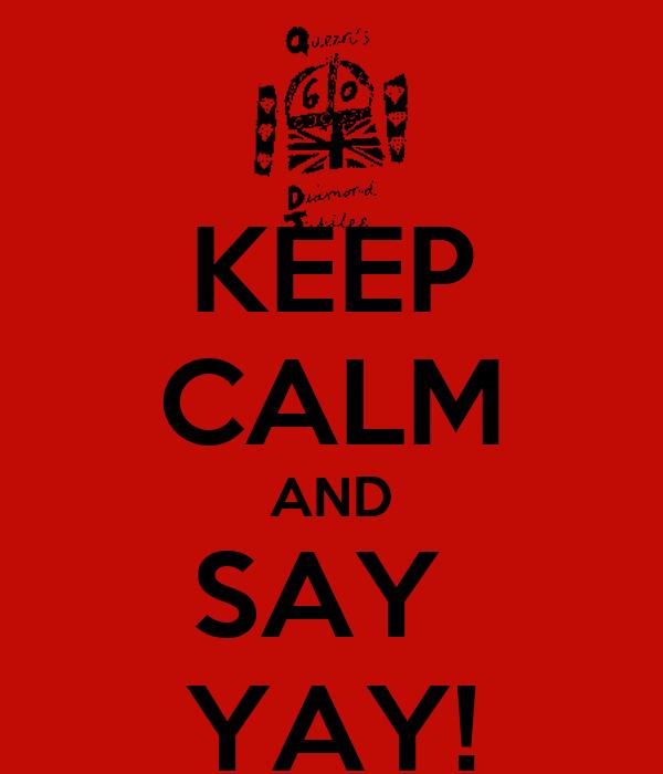KEEP CALM AND SAY  YAY!