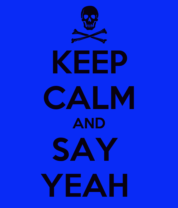 KEEP CALM AND SAY  YEAH