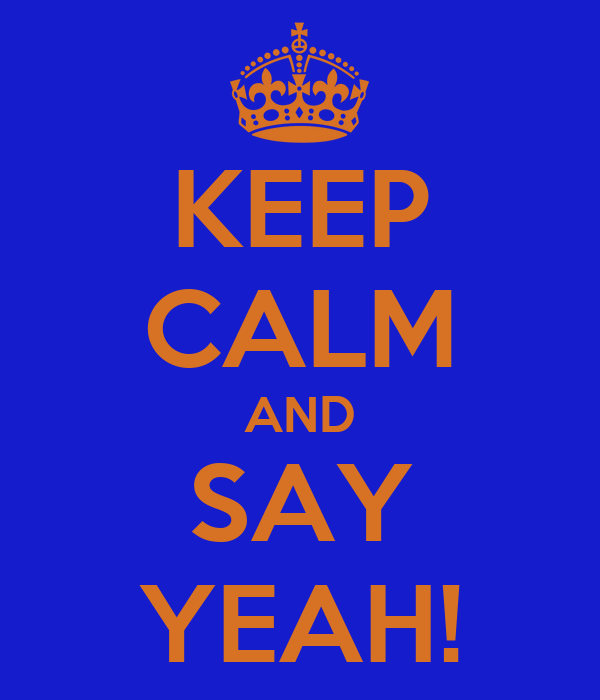 KEEP CALM AND SAY YEAH!