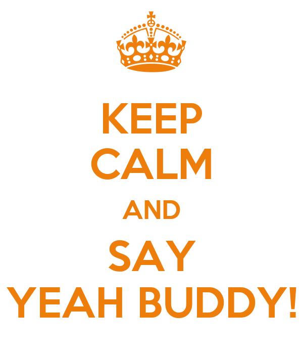 KEEP CALM AND SAY YEAH BUDDY!
