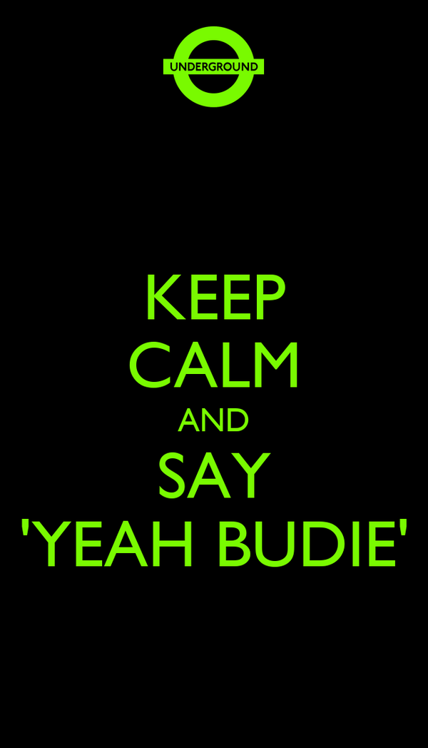 KEEP CALM AND SAY 'YEAH BUDIE'