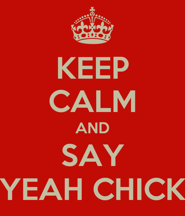 KEEP CALM AND SAY YEAH CHICK
