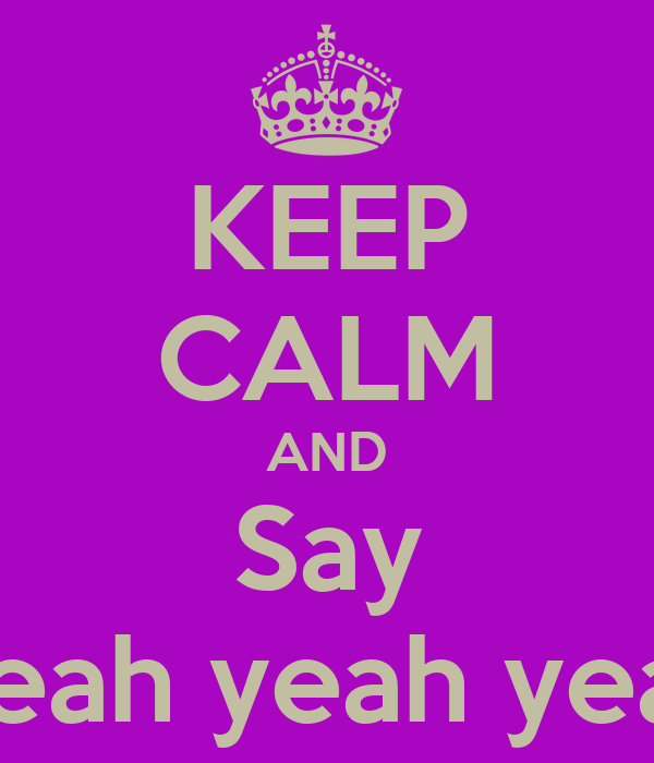 KEEP CALM AND Say Yeah yeah yeah