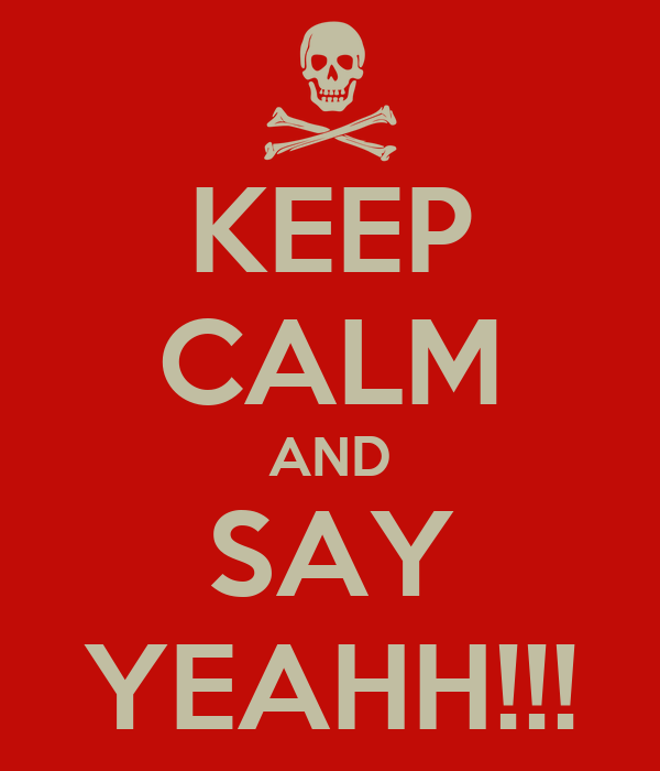 KEEP CALM AND SAY YEAHH!!!