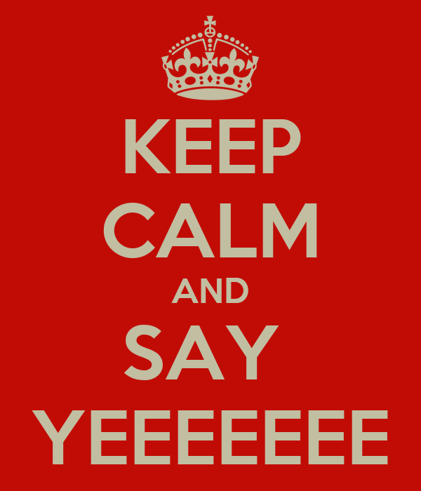 KEEP CALM AND SAY  YEEEEEEE
