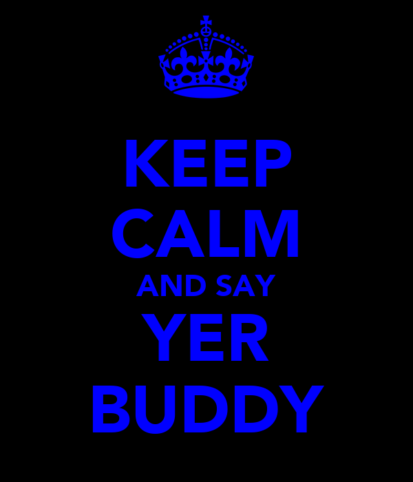 KEEP CALM AND SAY YER BUDDY