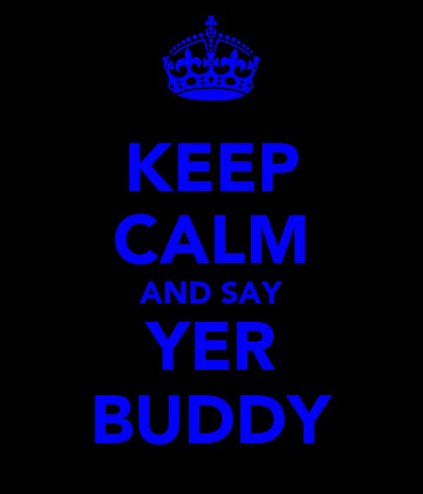 KEEP CALM AND SAY YER BUDDY
