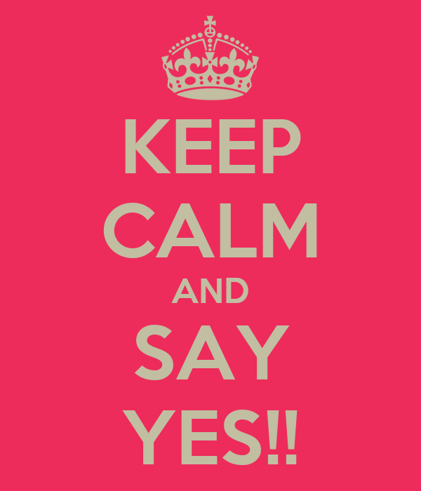 KEEP CALM AND SAY YES!!