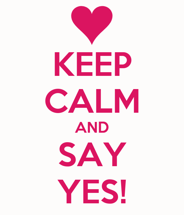 KEEP CALM AND SAY YES!