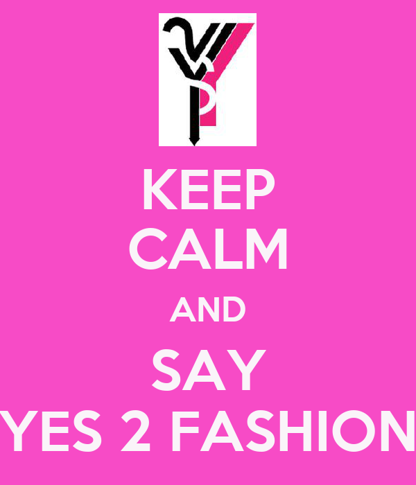 KEEP CALM AND SAY YES 2 FASHION