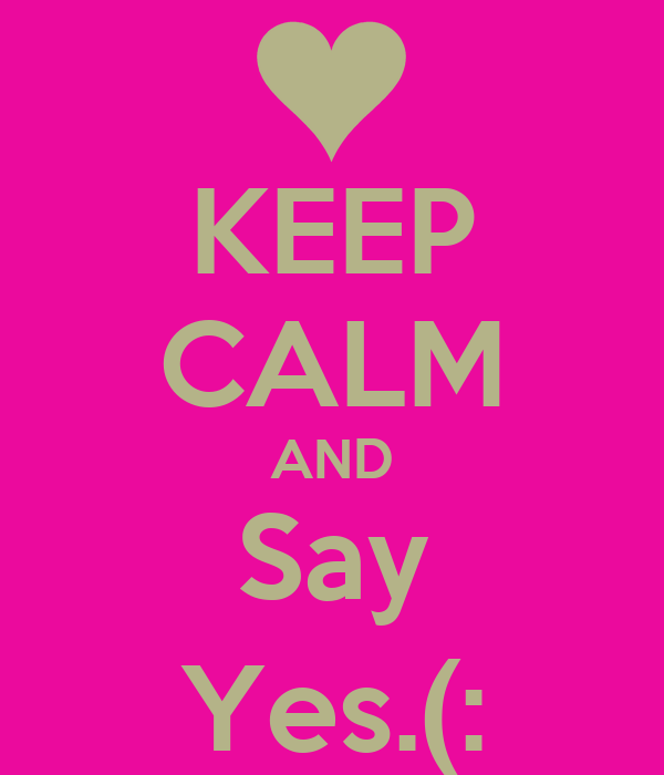 KEEP CALM AND Say Yes.(: