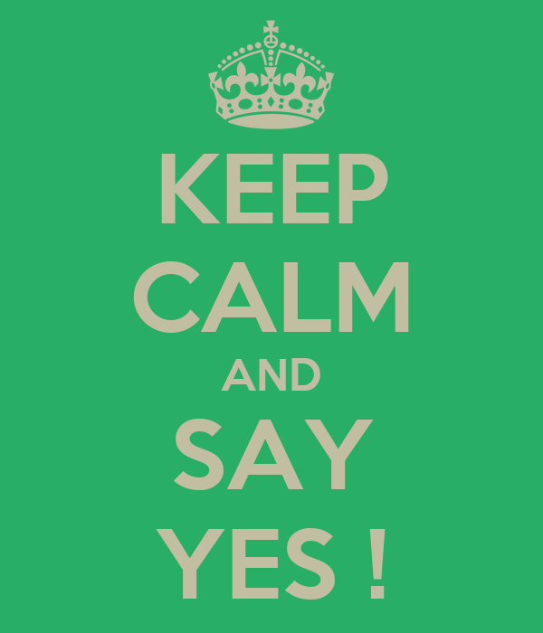 KEEP CALM AND SAY YES !