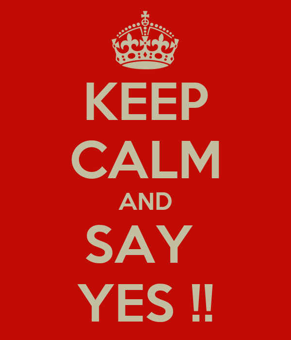 KEEP CALM AND SAY  YES !!