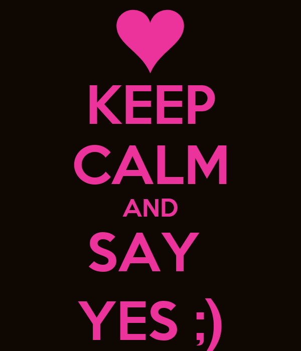 KEEP CALM AND SAY  YES ;)