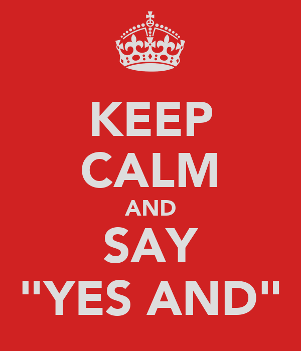 "KEEP CALM AND SAY ""YES AND"""