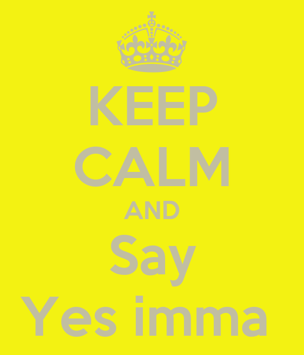 KEEP CALM AND Say Yes imma