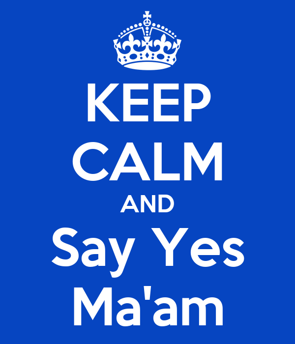 KEEP CALM AND Say Yes Ma'am