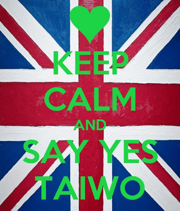 KEEP CALM AND SAY YES TAIWO