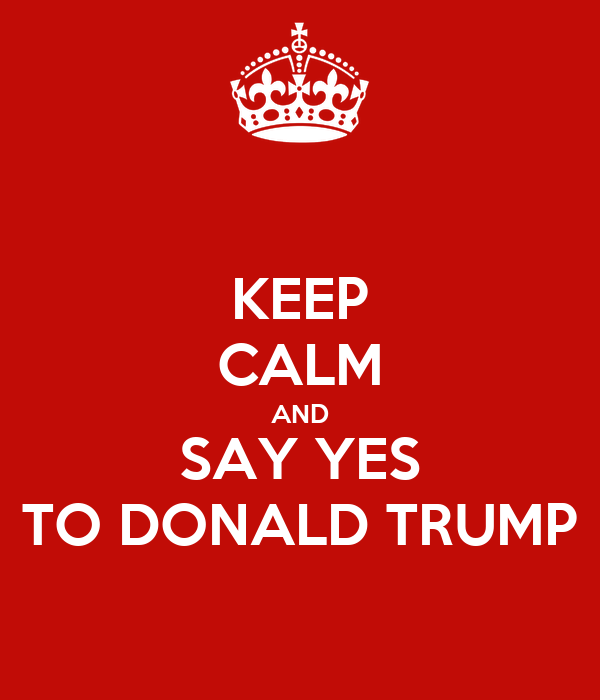 KEEP CALM AND SAY YES TO DONALD TRUMP
