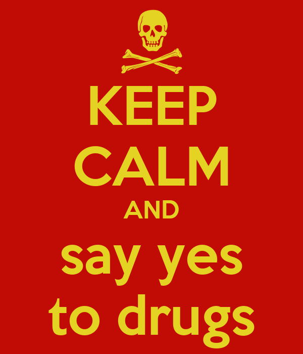 KEEP CALM AND say yes to drugs