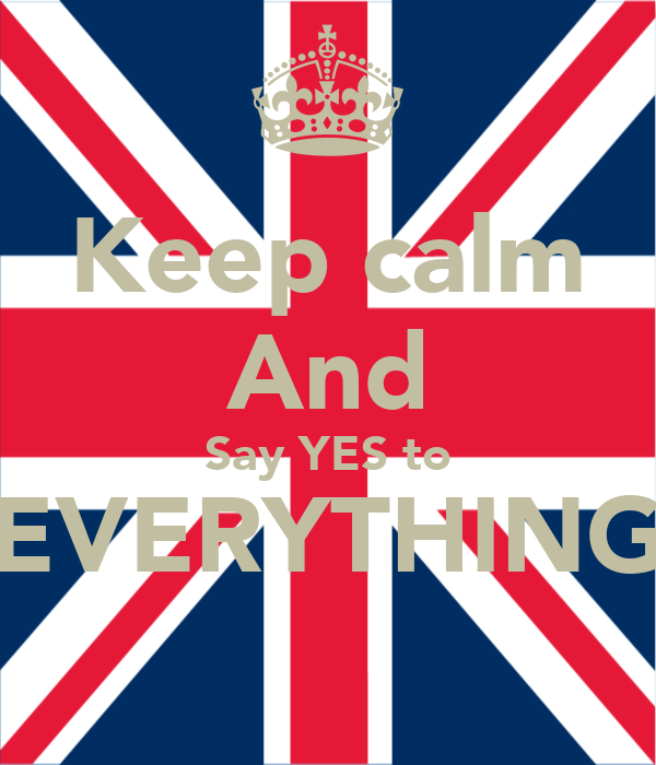 Keep calm And Say YES to EVERYTHING
