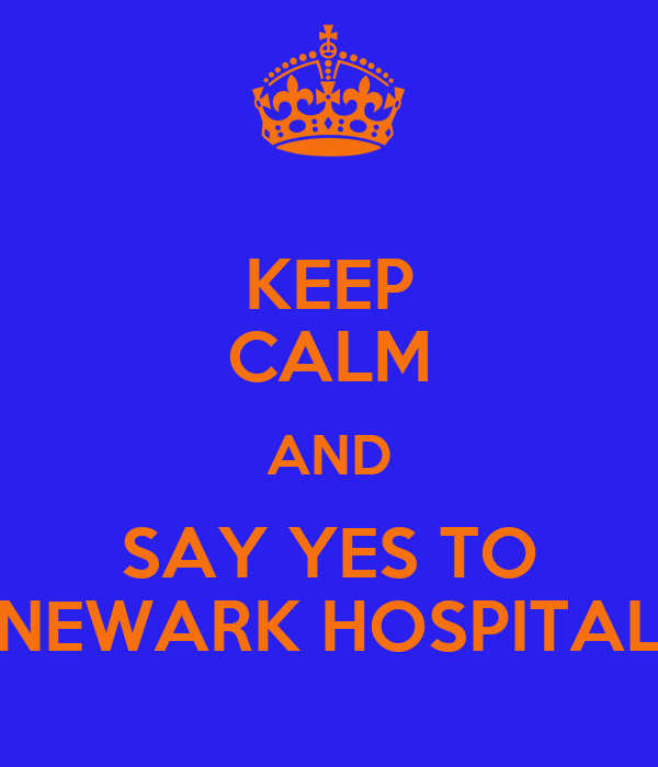 KEEP CALM AND SAY YES TO NEWARK HOSPITAL