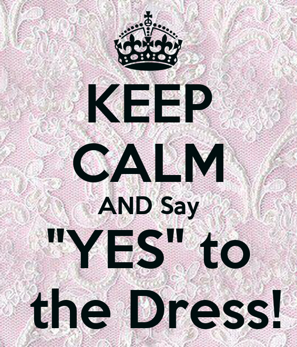 "KEEP CALM AND Say ""YES"" to  the Dress!"
