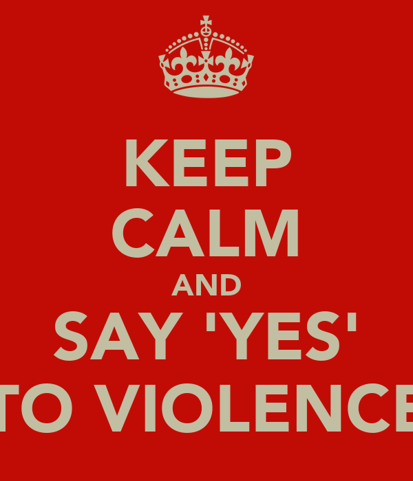 KEEP CALM AND SAY 'YES' TO VIOLENCE