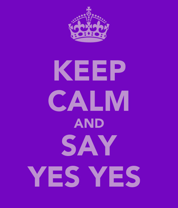 KEEP CALM AND SAY YES YES
