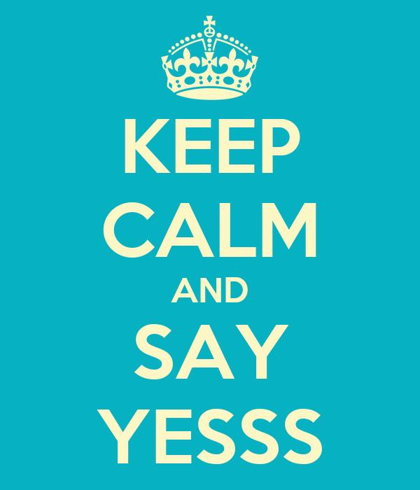 KEEP CALM AND SAY YESSS