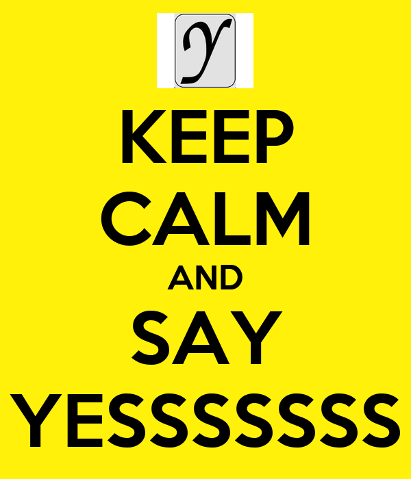 KEEP CALM AND SAY YESSSSSSS