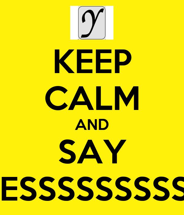 KEEP CALM AND SAY YESSSSSSSSSS