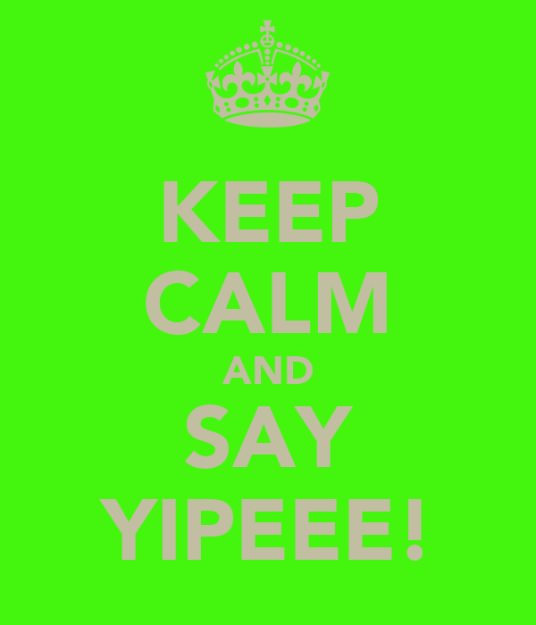 KEEP CALM AND SAY YIPEEE!