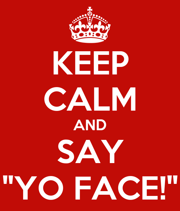 "KEEP CALM AND SAY ""YO FACE!"""