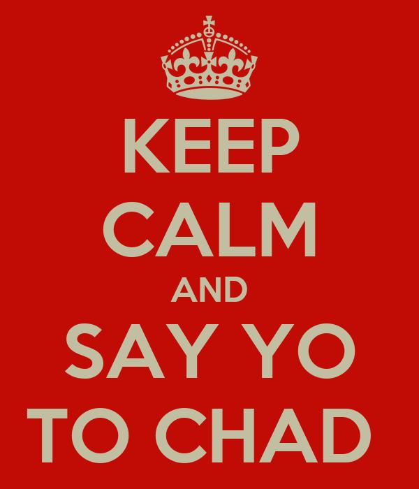 KEEP CALM AND SAY YO TO CHAD