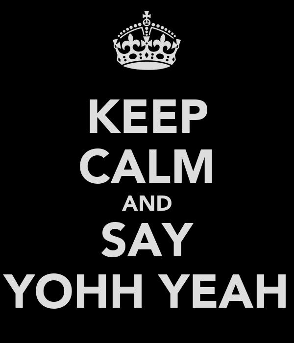 KEEP CALM AND SAY YOHH YEAH