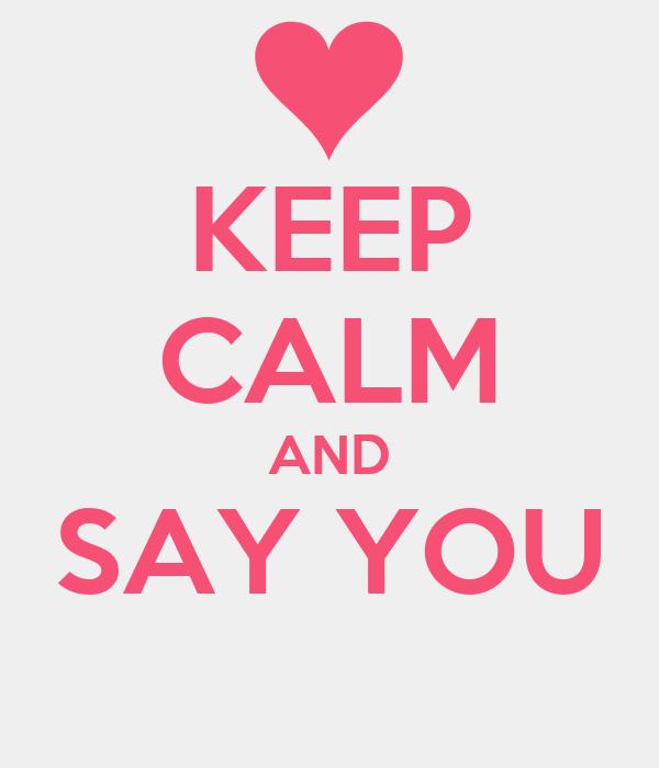 KEEP CALM AND SAY YOU