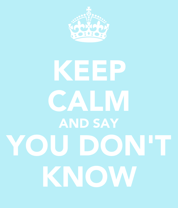KEEP CALM AND SAY YOU DON'T KNOW